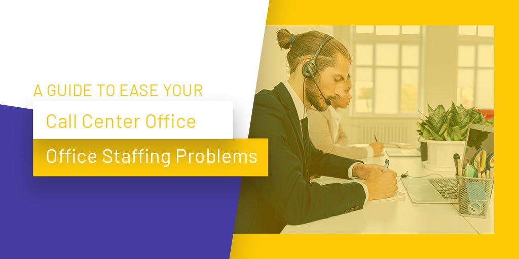 A Guide to Ease Your Call Center Office Staffing Problems